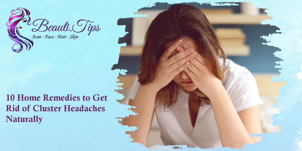 10 Home Remedies to Get Rid of Cluster Headaches Naturally